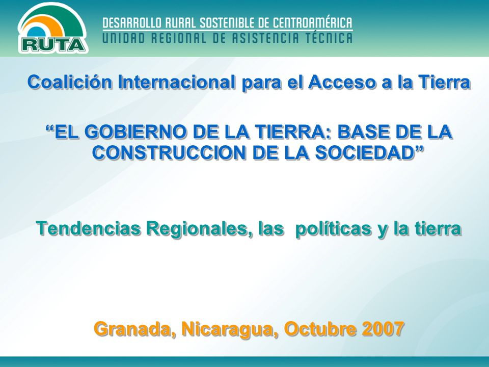 Coalición Internacional para el Acceso a la Tierra EL GOBIERNO DE LA TIERRA: BASE DE LA CONSTRUCCION DE LA SOCIEDAD Tendencias Regionales, las polític