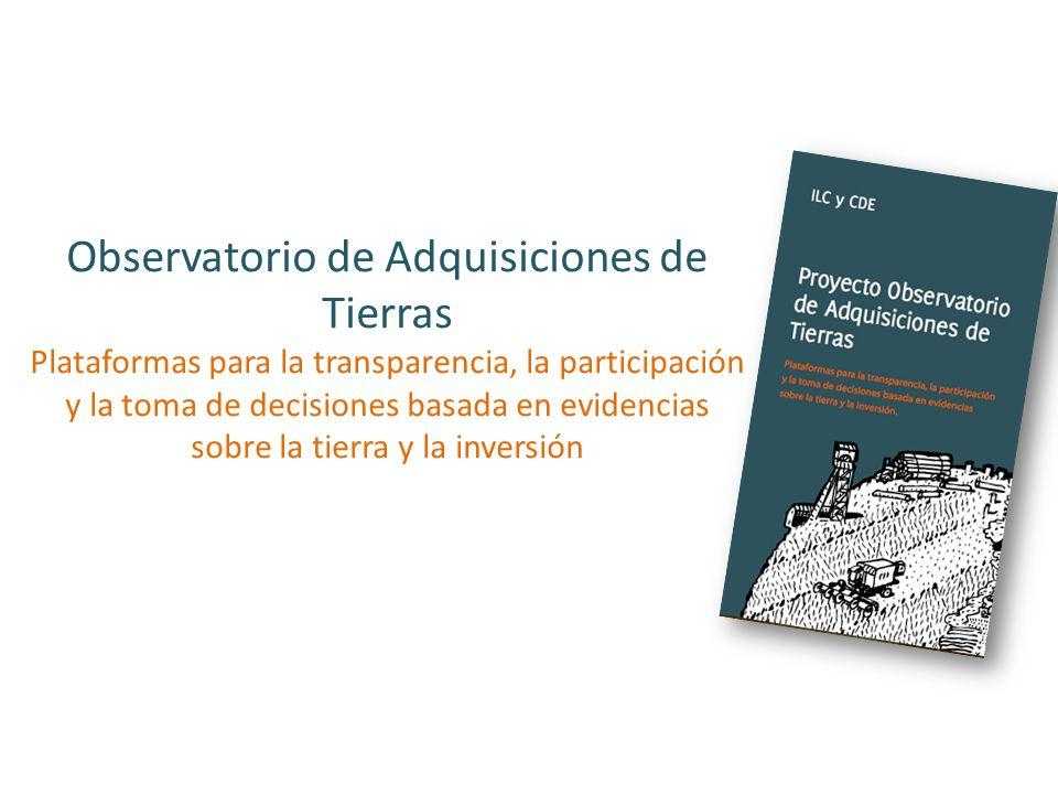 Observatorio de Adquisiciones de Tierras Plataformas para la transparencia, la participación y la toma de decisiones basada en evidencias sobre la tie