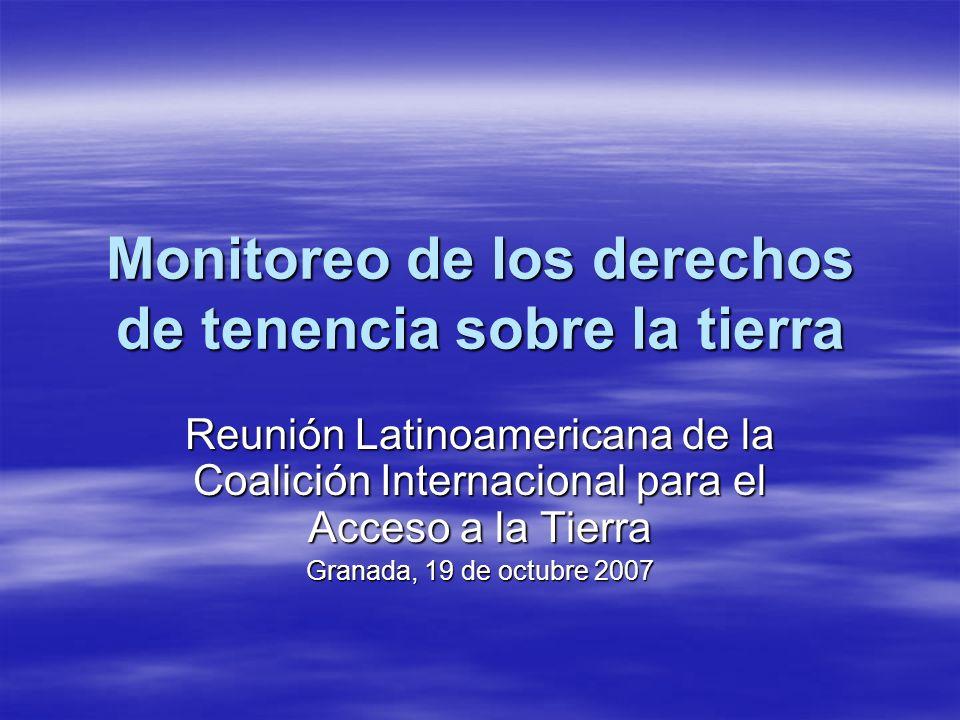 Monitoreo de los derechos de tenencia sobre la tierra Reunión Latinoamericana de la Coalición Internacional para el Acceso a la Tierra Granada, 19 de octubre 2007