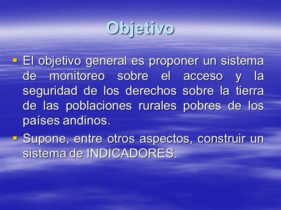 Objetivo El objetivo general es proponer un sistema de monitoreo sobre el acceso y la seguridad de los derechos sobre la tierra de las poblaciones rurales pobres de los países andinos.
