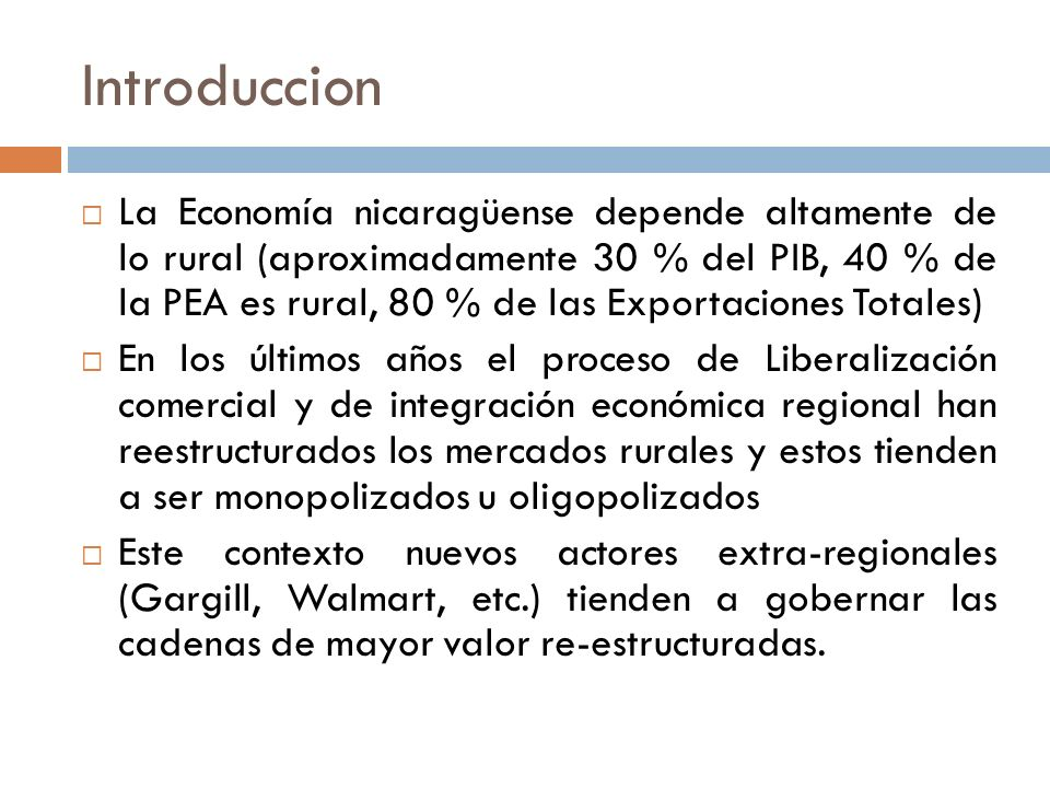 Introduccion La Economía nicaragüense depende altamente de lo rural (aproximadamente 30 % del PIB, 40 % de la PEA es rural, 80 % de las Exportaciones