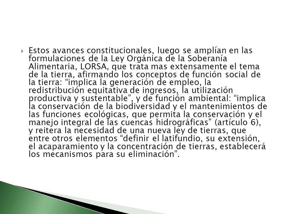 Estos avances constitucionales, luego se amplían en las formulaciones de la Ley Orgánica de la Soberanía Alimentaria, LORSA, que trata mas extensamente el tema de la tierra, afirmando los conceptos de función social de la tierra: implica la generación de empleo, la redistribución equitativa de ingresos, la utilización productiva y sustentable, y de función ambiental: implica la conservación de la biodiversidad y el mantenimientos de las funciones ecológicas, que permita la conservación y el manejo integral de las cuencas hidrográficas (artículo 6), y reitera la necesidad de una nueva ley de tierras, que entre otros elementos definir el latifundio, su extensión, el acaparamiento y la concentración de tierras, establecerá los mecanismos para su eliminación.
