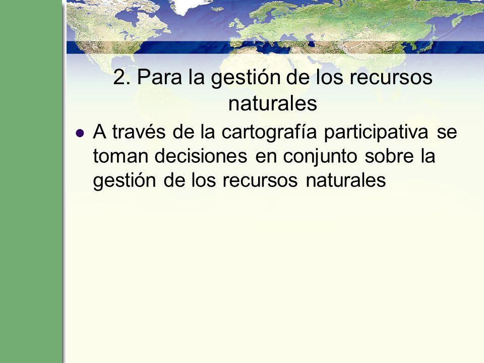 2. Para la gestión de los recursos naturales A través de la cartografía participativa se toman decisiones en conjunto sobre la gestión de los recursos