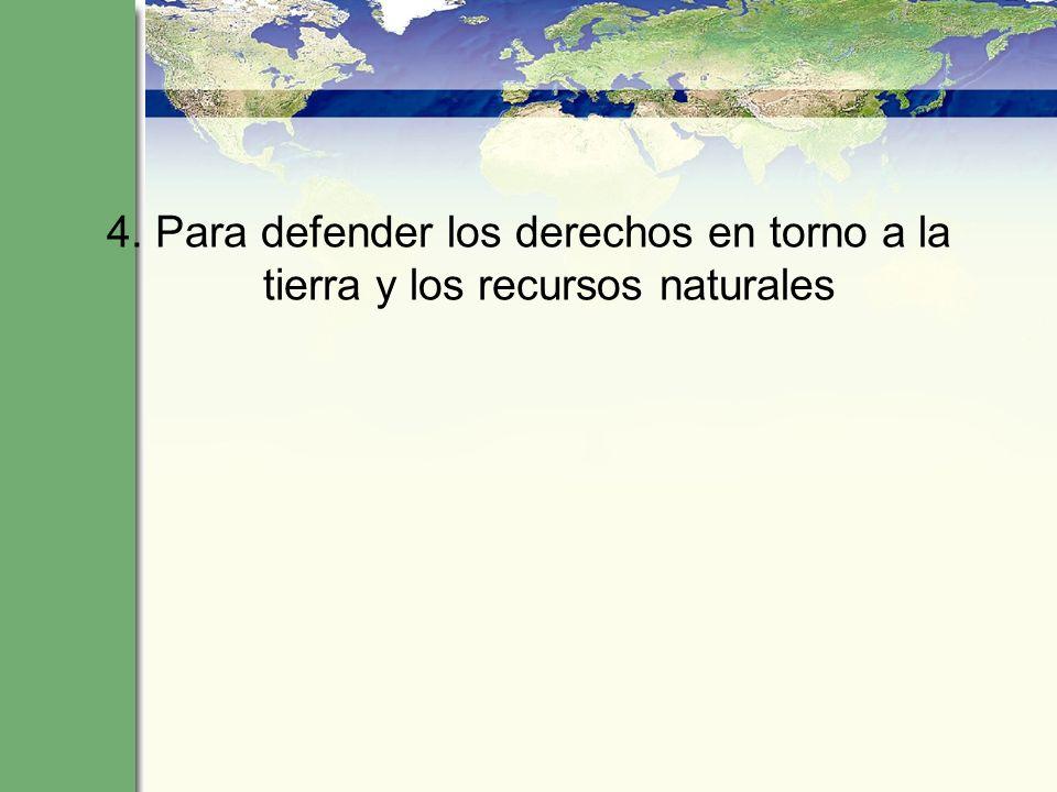 4. Para defender los derechos en torno a la tierra y los recursos naturales