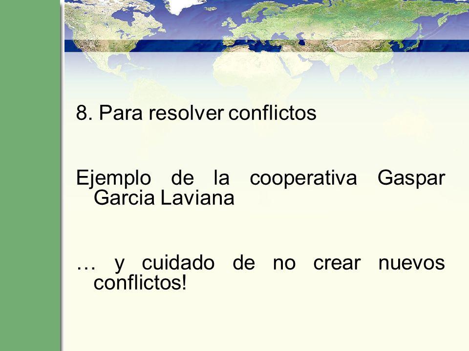 8. Para resolver conflictos Ejemplo de la cooperativa Gaspar Garcia Laviana … y cuidado de no crear nuevos conflictos!