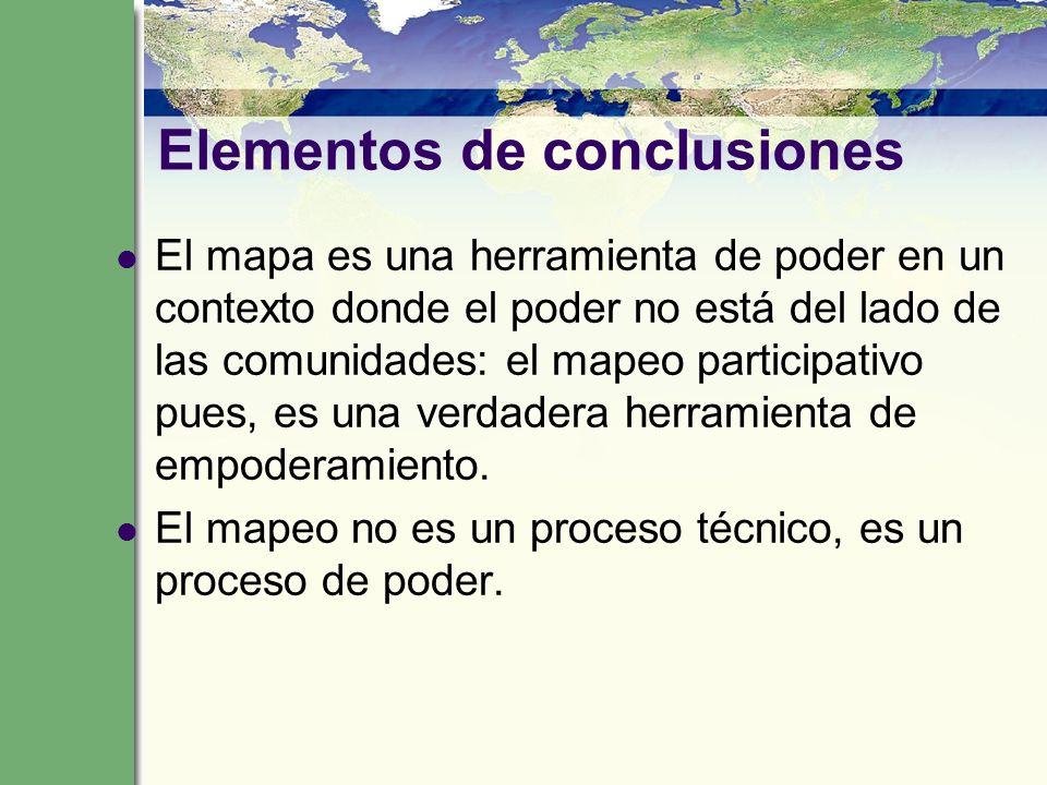 Elementos de conclusiones El mapa es una herramienta de poder en un contexto donde el poder no está del lado de las comunidades: el mapeo participativ