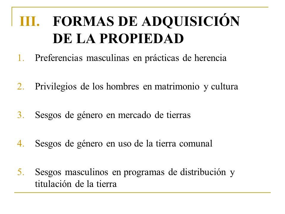 III.FORMAS DE ADQUISICIÓN DE LA PROPIEDAD 1.Preferencias masculinas en prácticas de herencia 2.Privilegios de los hombres en matrimonio y cultura 3.Se