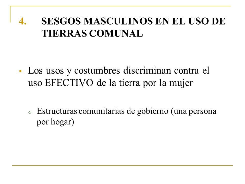 4.SESGOS MASCULINOS EN EL USO DE TIERRAS COMUNAL Los usos y costumbres discriminan contra el uso EFECTIVO de la tierra por la mujer o Estructuras comu