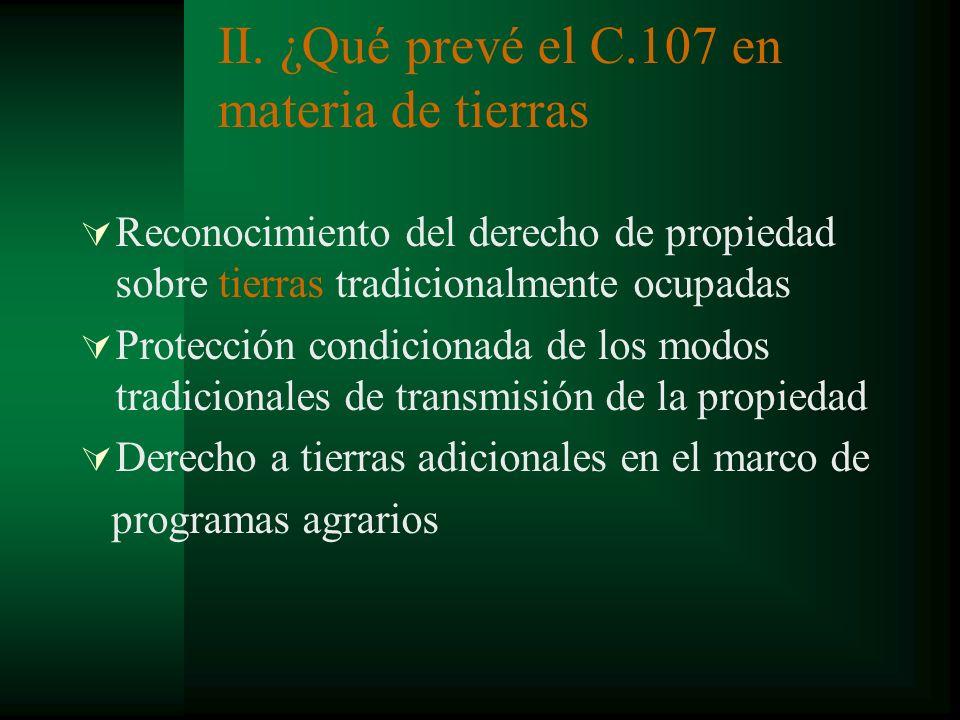 II. ¿Qué prevé el C.107 en materia de tierras Reconocimiento del derecho de propiedad sobre tierras tradicionalmente ocupadas Protección condicionada