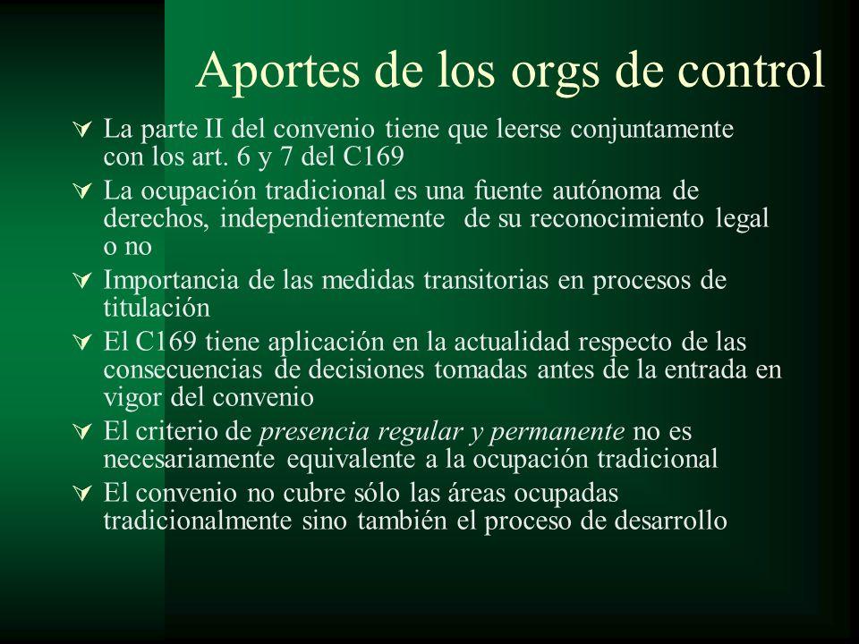 Aportes de los orgs de control La parte II del convenio tiene que leerse conjuntamente con los art. 6 y 7 del C169 La ocupación tradicional es una fue