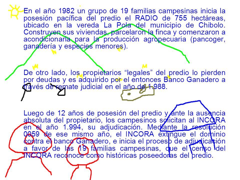 En el año 1982 un grupo de 19 familias campesinas inicia la posesión pacífica del predio el RADIO de 755 hectáreas, ubicado en la vereda La Pola del municipio de Chibolo.