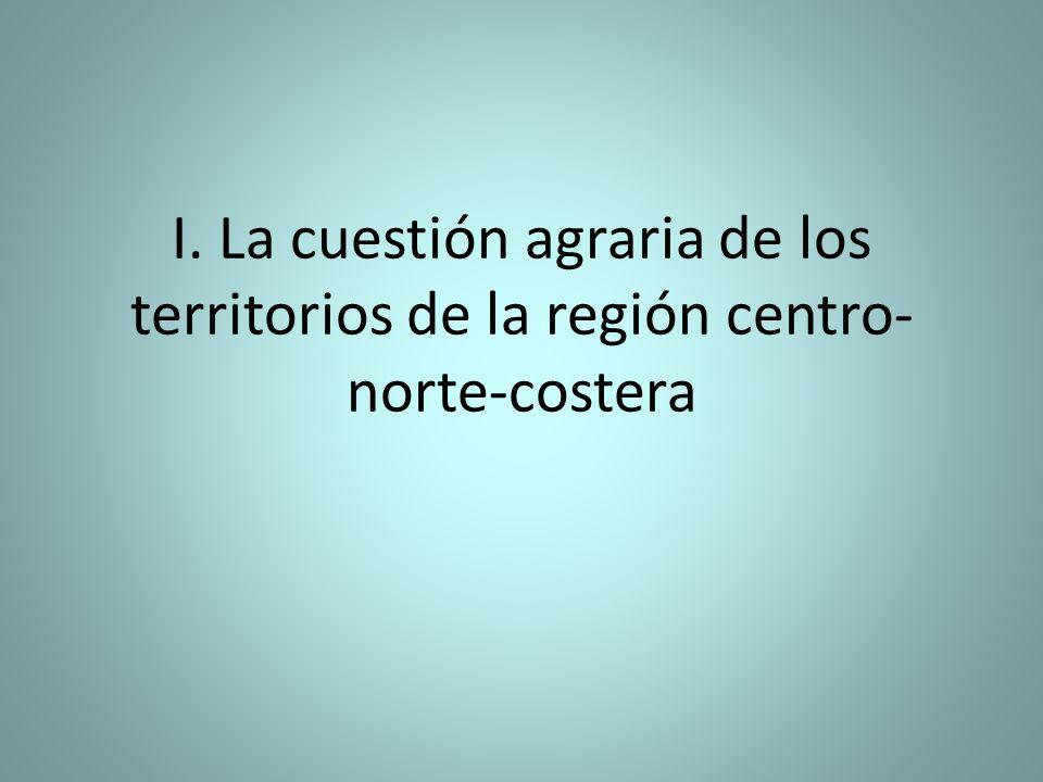 I. La cuestión agraria de los territorios de la región centro- norte-costera