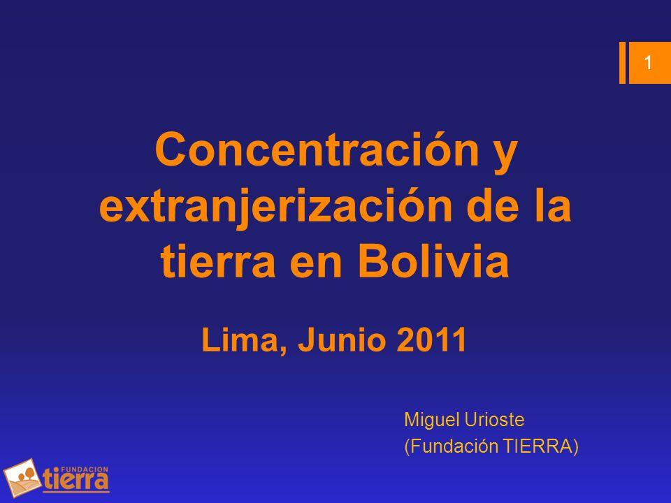 Concentración y extranjerización de la tierra en Bolivia Lima, Junio 2011 Miguel Urioste (Fundación TIERRA) 1
