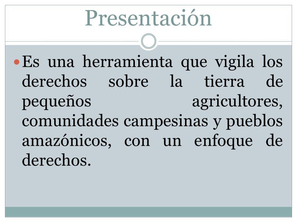Presentación Es una herramienta que vigila los derechos sobre la tierra de pequeños agricultores, comunidades campesinas y pueblos amazónicos, con un enfoque de derechos.