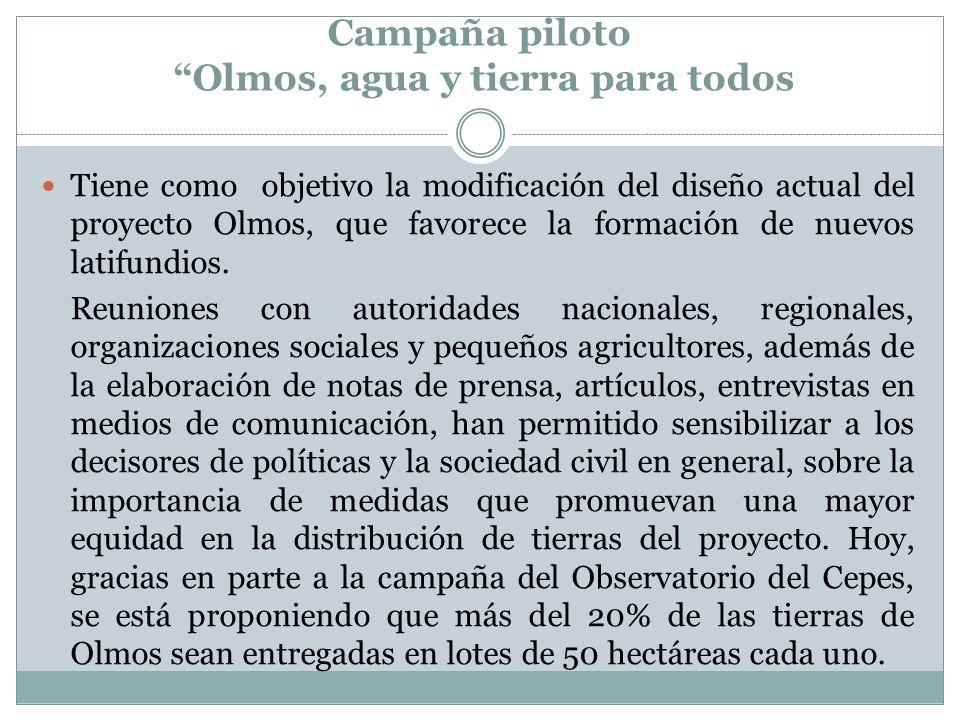 Campaña piloto Olmos, agua y tierra para todos Tiene como objetivo la modificación del diseño actual del proyecto Olmos, que favorece la formación de nuevos latifundios.