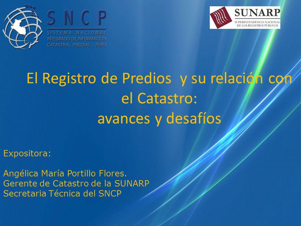 Expositora: Angélica María Portillo Flores. Gerente de Catastro de la SUNARP Secretaria Técnica del SNCP El Registro de Predios y su relación con el C