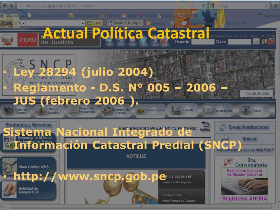 Actual Política Catastral Ley 28294 (julio 2004) Reglamento - D.S. N° 005 – 2006 – JUS (febrero 2006 ). Sistema Nacional Integrado de Información Cata