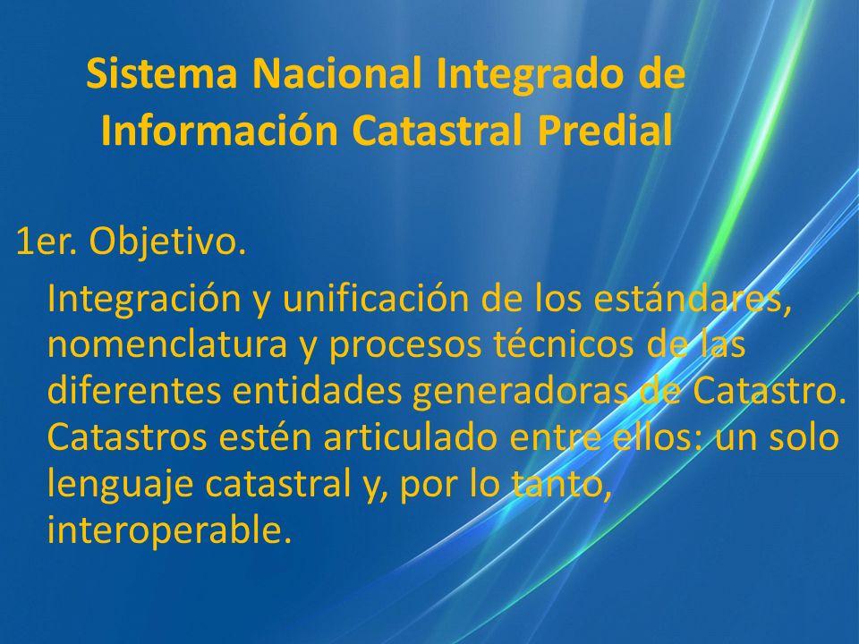 Sistema Nacional Integrado de Información Catastral Predial 1er. Objetivo. Integración y unificación de los estándares, nomenclatura y procesos técnic