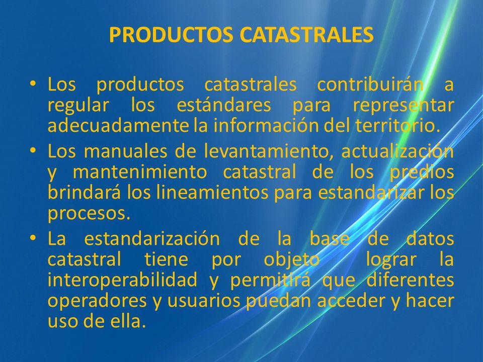 PRODUCTOS CATASTRALES Los productos catastrales contribuirán a regular los estándares para representar adecuadamente la información del territorio. Lo