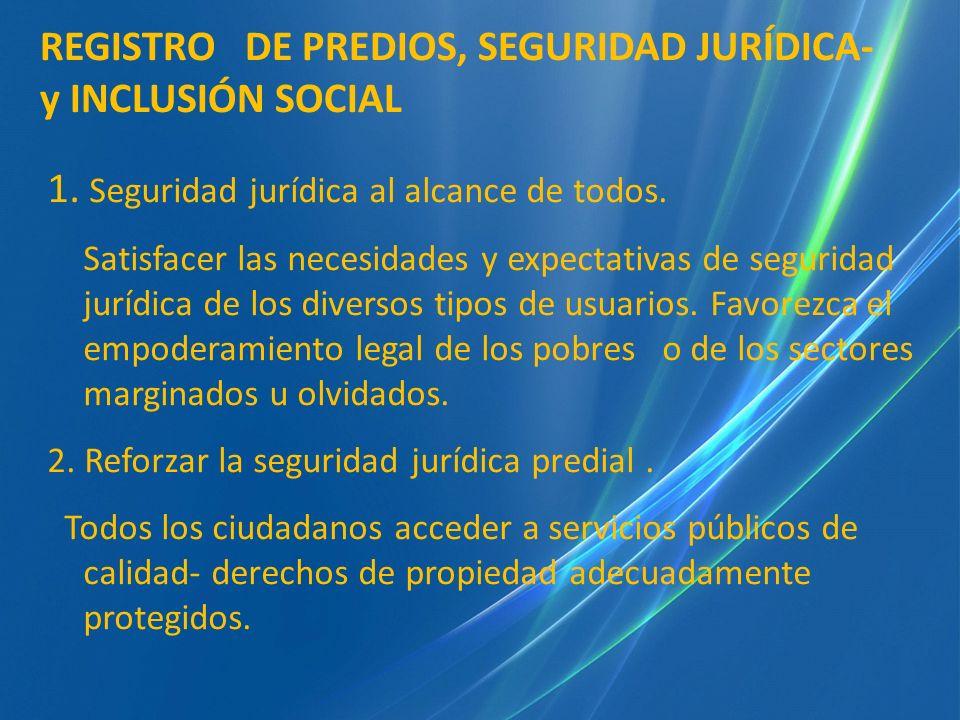REGISTRO DE PREDIOS: 1.Seguridad jurídica para todos Plena accesibilidad de sus servicios (tiempo, lugar, costos, predictibilidad), priorizando hacia los sectores empobrecidos o marginados.