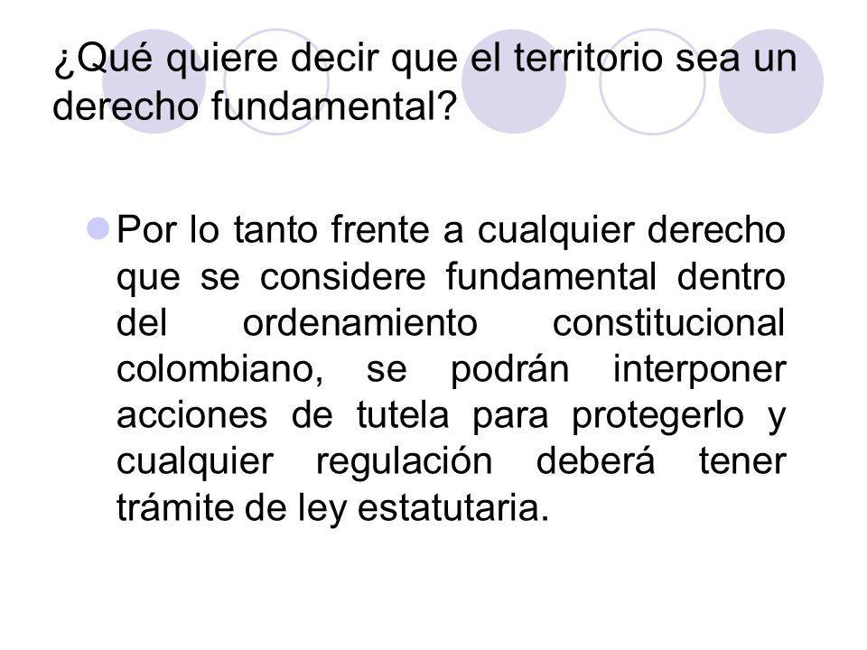El territorio: derecho fundamental El carácter de fundamental del derecho al territorio en Colombia no fue una creación de la Constitución de 1991, ella dejó sentadas las bases para que la Corte Constitucional en diferentes sentencias declarara que el territorio de las comunidades indígenas y negras en Colombia es un derecho fundamental.