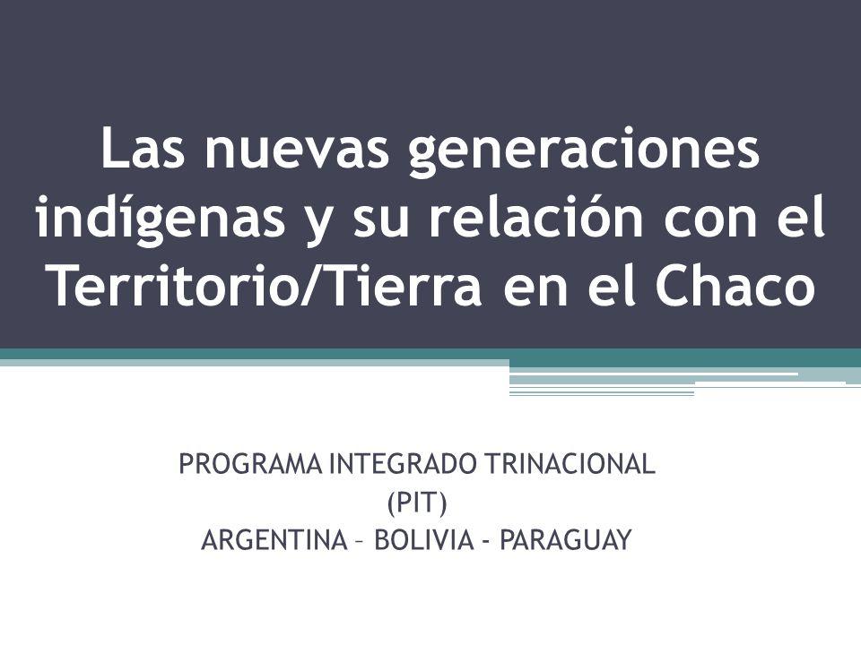 Las nuevas generaciones indígenas y su relación con el Territorio/Tierra en el Chaco PROGRAMA INTEGRADO TRINACIONAL (PIT) ARGENTINA – BOLIVIA - PARAGU