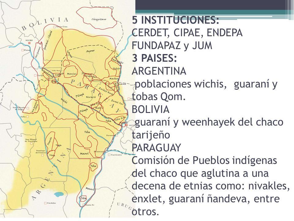 5 INSTITUCIONES: CERDET, CIPAE, ENDEPA FUNDAPAZ y JUM 3 PAISES: ARGENTINA poblaciones wichis, guaraní y tobas Qom. BOLIVIA guaraní y weenhayek del cha
