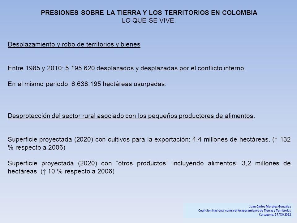PRESIONES SOBRE LA TIERRA Y LOS TERRITORIOS EN COLOMBIA LO QUE SE VIVE. Desplazamiento y robo de territorios y bienes Entre 1985 y 2010: 5.195.620 des