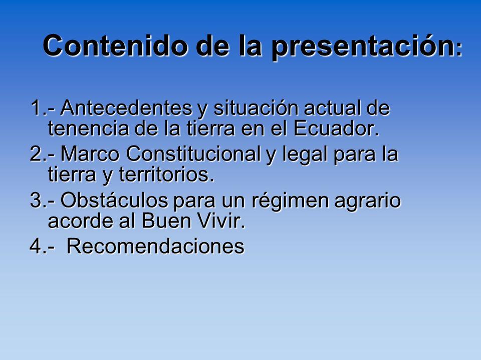 Contenido de la presentación : 1.- Antecedentes y situación actual de tenencia de la tierra en el Ecuador. 2.- Marco Constitucional y legal para la ti