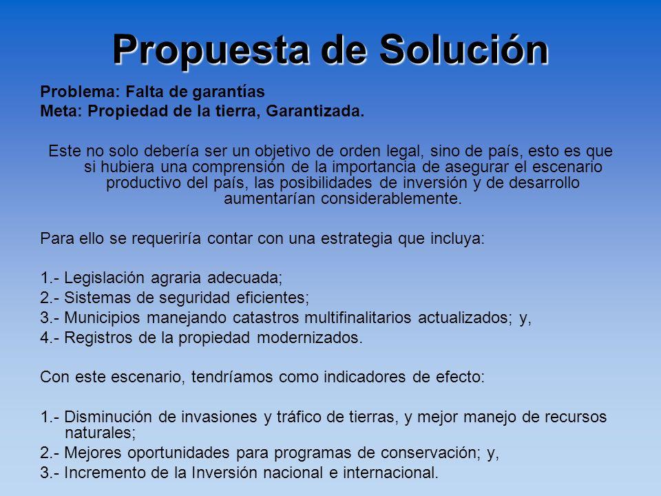 Propuesta de Solución Problema: Falta de garantías Meta: Propiedad de la tierra, Garantizada. Este no solo debería ser un objetivo de orden legal, sin