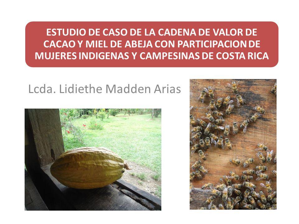 ESTUDIO DE CASO DE LA CADENA DE VALOR DE CACAO Y MIEL DE ABEJA CON PARTICIPACION DE MUJERES INDIGENAS Y CAMPESINAS DE COSTA RICA Lcda. Lidiethe Madden
