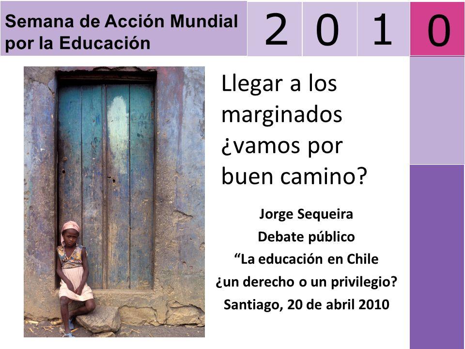 Llegar a los marginados ¿vamos por buen camino? Jorge Sequeira Debate público La educación en Chile ¿un derecho o un privilegio? Santiago, 20 de abril