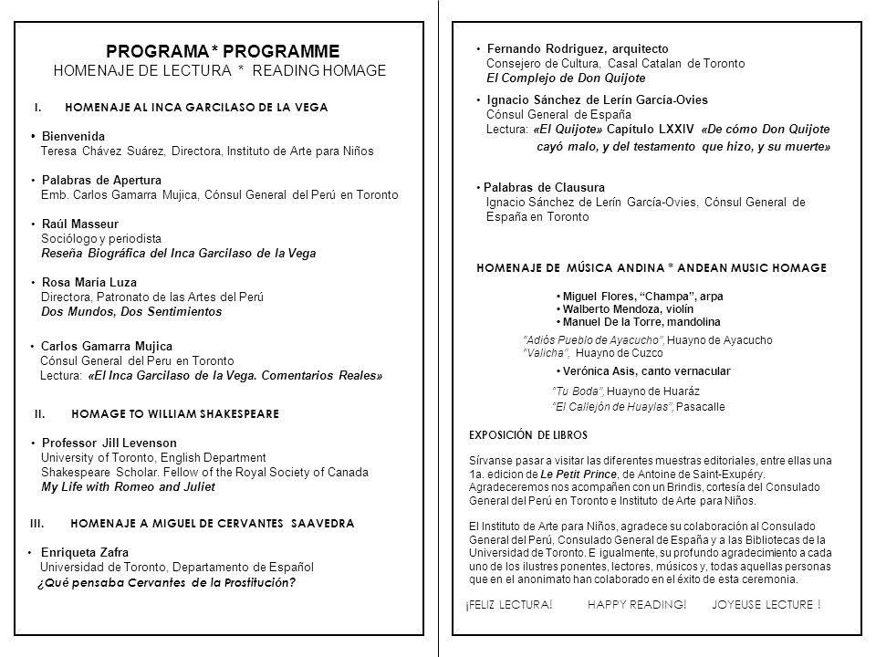 El Instituto de Arte para Niños, con el auspicio del Consulado General del Perú, el Consulado General de España y la gentil colaboración de las Bibliotecas de la Universidad de Toronto, se complace en invitar a usted al DIA MUNDIAL DEL LIBRO 2004 HOMENAJE DE LECTURA Con ocasión del CCCLXXXVIII aniversario del deceso de tres grandes autores de la Literatura Universal: Miguel de Cervantes, William Shakespeare e Inca Garcilaso de la Vega Viernes, 23 de abril de 2004 a las 19:00 horas University of Toronto – Robarts Library, 130 St.