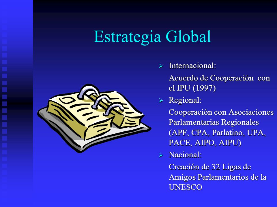 Estrategia Global Internacional: Acuerdo de Cooperación con el IPU (1997) Regional: Cooperación con Asociaciones Parlamentarias Regionales (APF, CPA, Parlatino, UPA, PACE, AIPO, AIPU) Nacional: Creación de 32 Ligas de Amigos Parlamentarios de la UNESCO