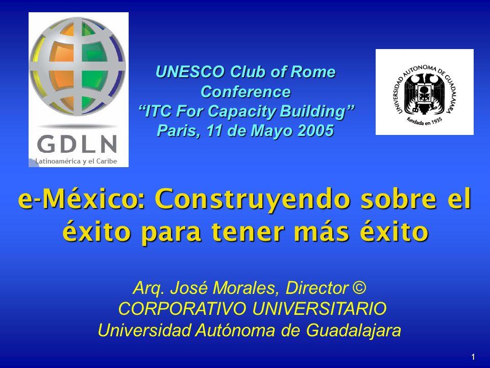 1 e-México: Construyendo sobre el éxito para tener más éxito UNESCO Club of Rome Conference ITC For Capacity Building Paris, 11 de Mayo 2005 Arq. José