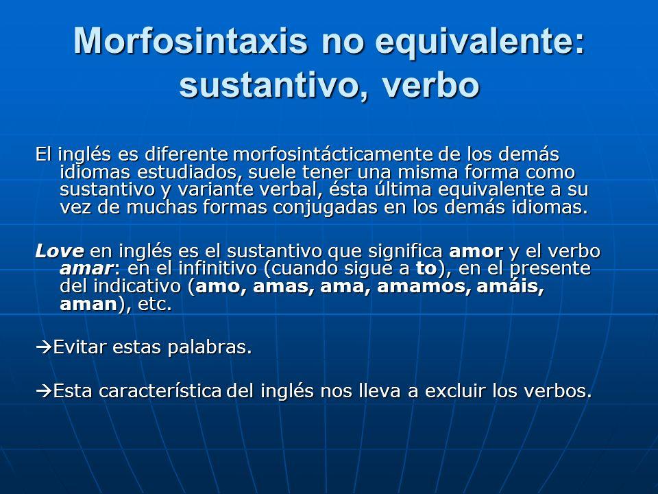 Morfosintaxis no equivalente: sustantivo, verbo El inglés es diferente morfosintácticamente de los demás idiomas estudiados, suele tener una misma forma como sustantivo y variante verbal, ésta última equivalente a su vez de muchas formas conjugadas en los demás idiomas.