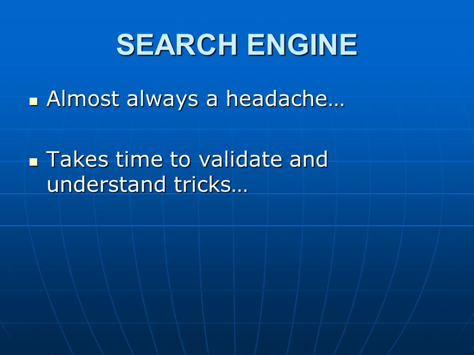 SEARCH ENGINE Almost always a headache… Almost always a headache… Takes time to validate and understand tricks… Takes time to validate and understand tricks…