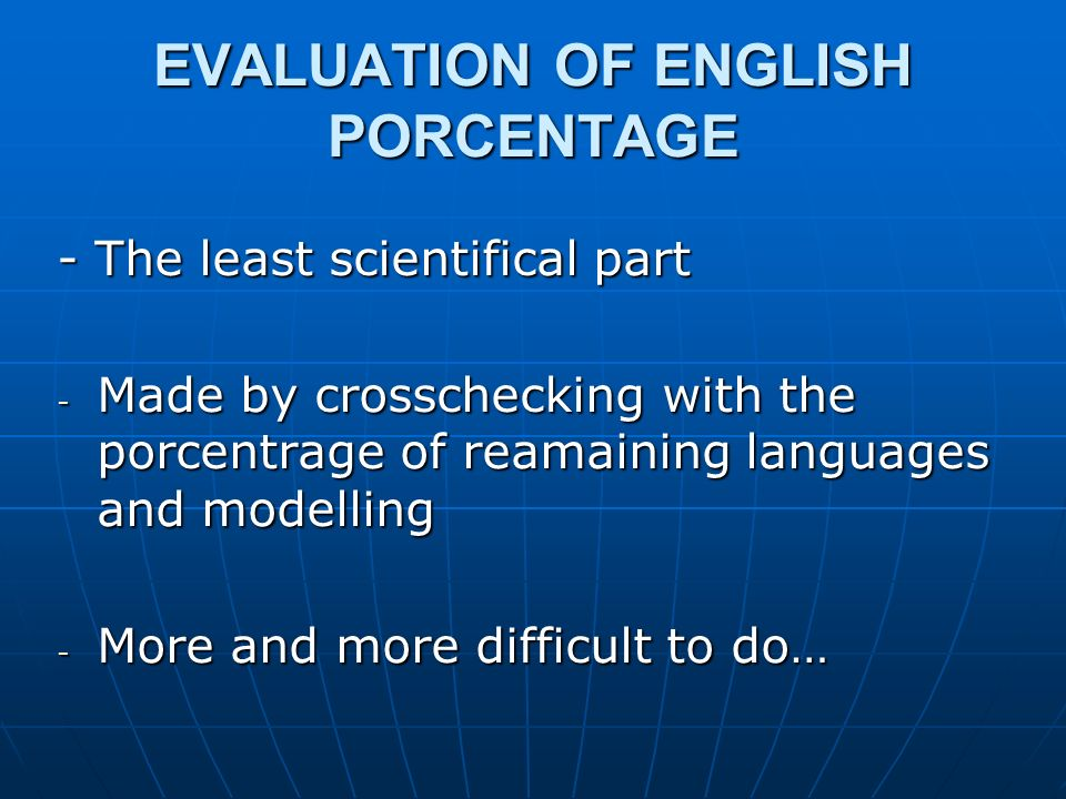 EVALUATION OF ENGLISH PORCENTAGE - The least scientifical part - Made by crosschecking with the porcentrage of reamaining languages and modelling - More and more difficult to do…