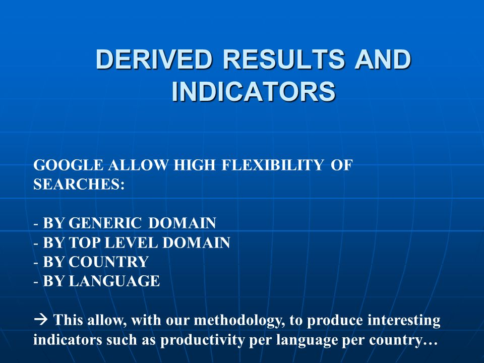 DERIVED RESULTS AND INDICATORS GOOGLE ALLOW HIGH FLEXIBILITY OF SEARCHES: - BY GENERIC DOMAIN - BY TOP LEVEL DOMAIN - BY COUNTRY - BY LANGUAGE This allow, with our methodology, to produce interesting indicators such as productivity per language per country…