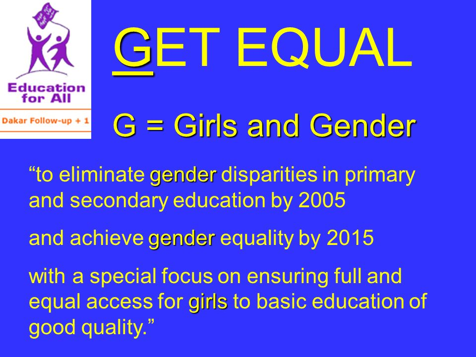 G GET EQUAL G = Girls and Gender gender to eliminate gender disparities in primary and secondary education by 2005 gender and achieve gender equality by 2015 girls with a special focus on ensuring full and equal access for girls to basic education of good quality.