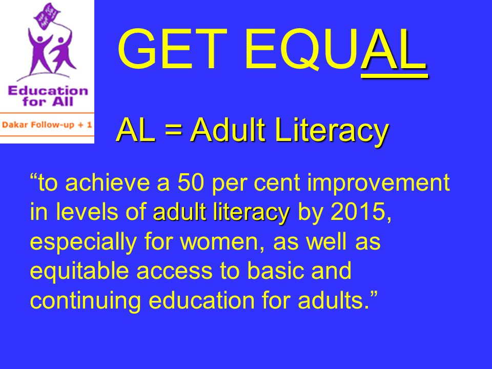 AL GET EQUAL AL = Adult Literacy adult literacy to achieve a 50 per cent improvement in levels of adult literacy by 2015, especially for women, as well as equitable access to basic and continuing education for adults.