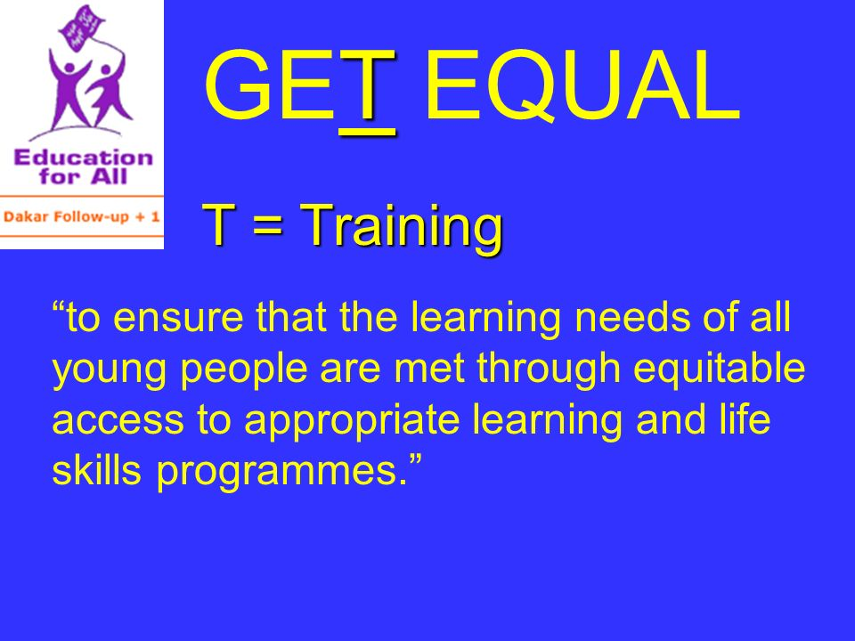 T GET EQUAL T = Training to ensure that the learning needs of all young people are met through equitable access to appropriate learning and life skills programmes.