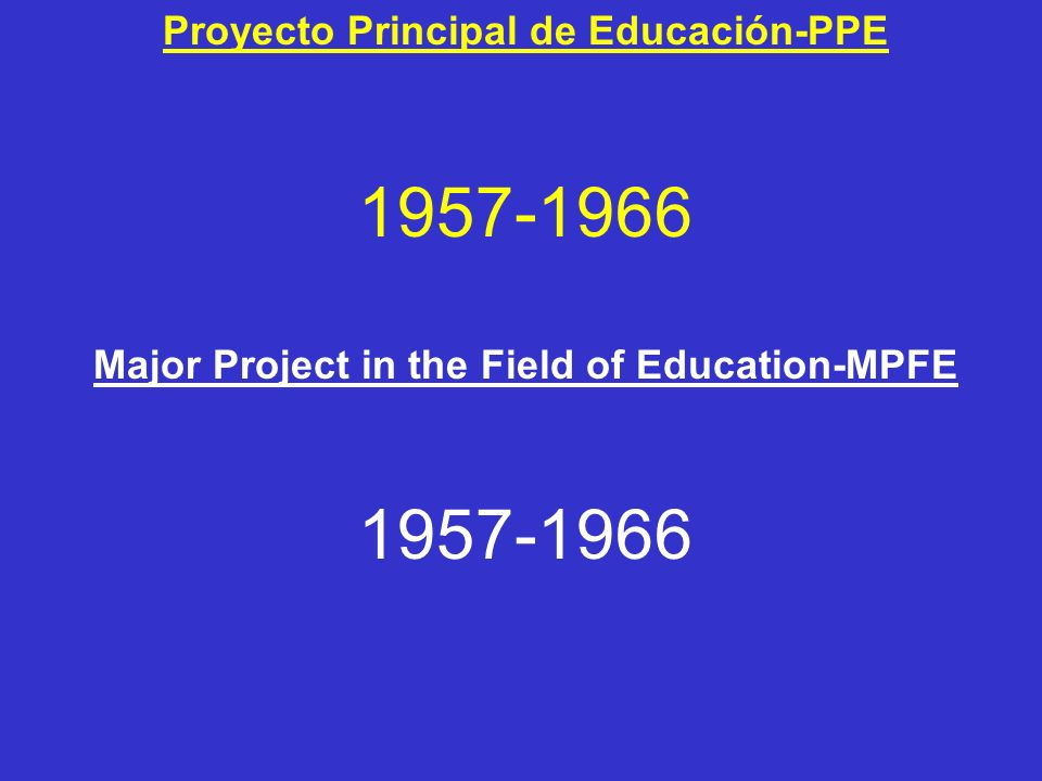 Proyecto Principal de Educación-PPE 1957-1966 Major Project in the Field of Education-MPFE 1957-1966
