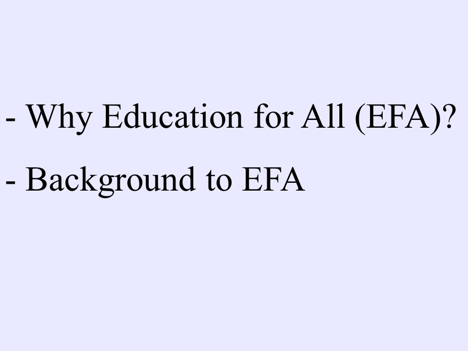 - Why Education for All (EFA)? - Background to EFA - Are we on track?