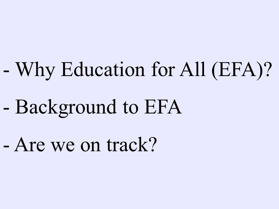 - Why Education for All (EFA) - Background to EFA - Are we on track