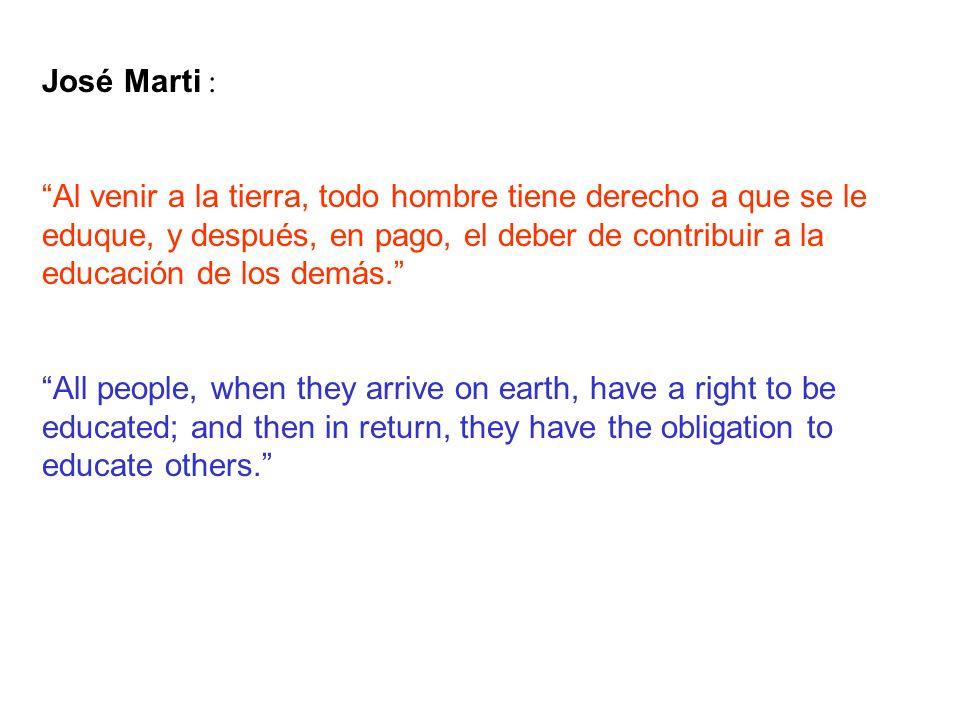 José Marti : Al venir a la tierra, todo hombre tiene derecho a que se le eduque, y después, en pago, el deber de contribuir a la educación de los demás.