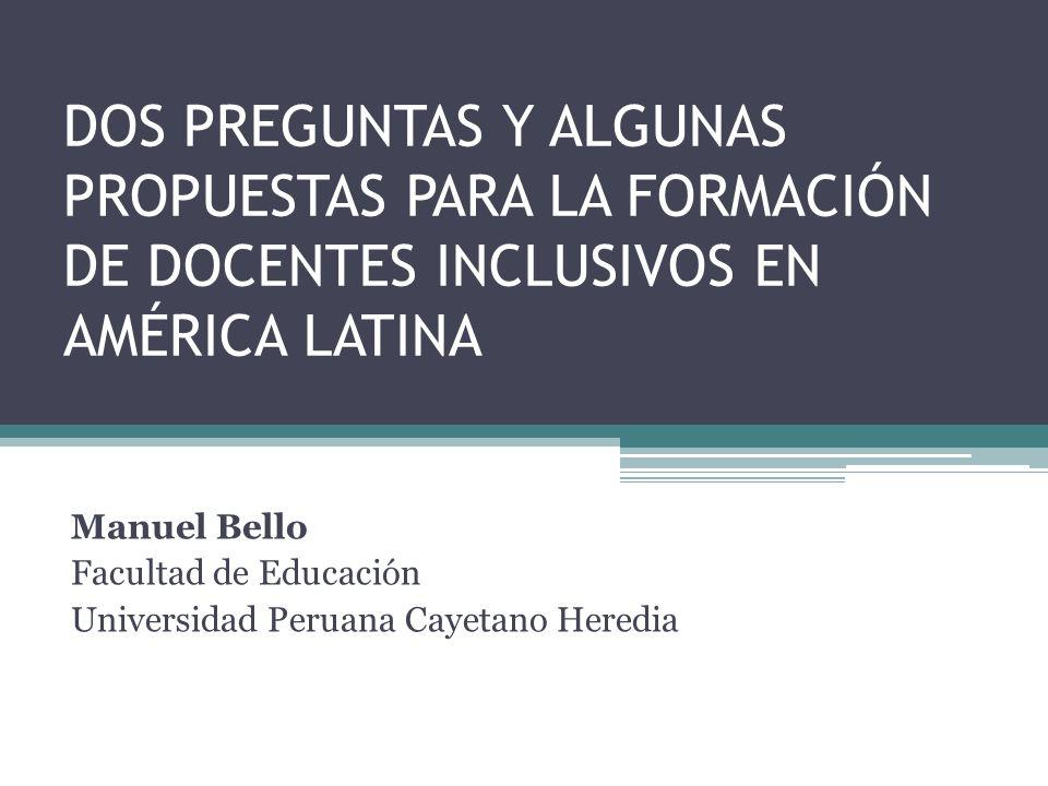 DOS PREGUNTAS Y ALGUNAS PROPUESTAS PARA LA FORMACIÓN DE DOCENTES INCLUSIVOS EN AMÉRICA LATINA Manuel Bello Facultad de Educación Universidad Peruana C