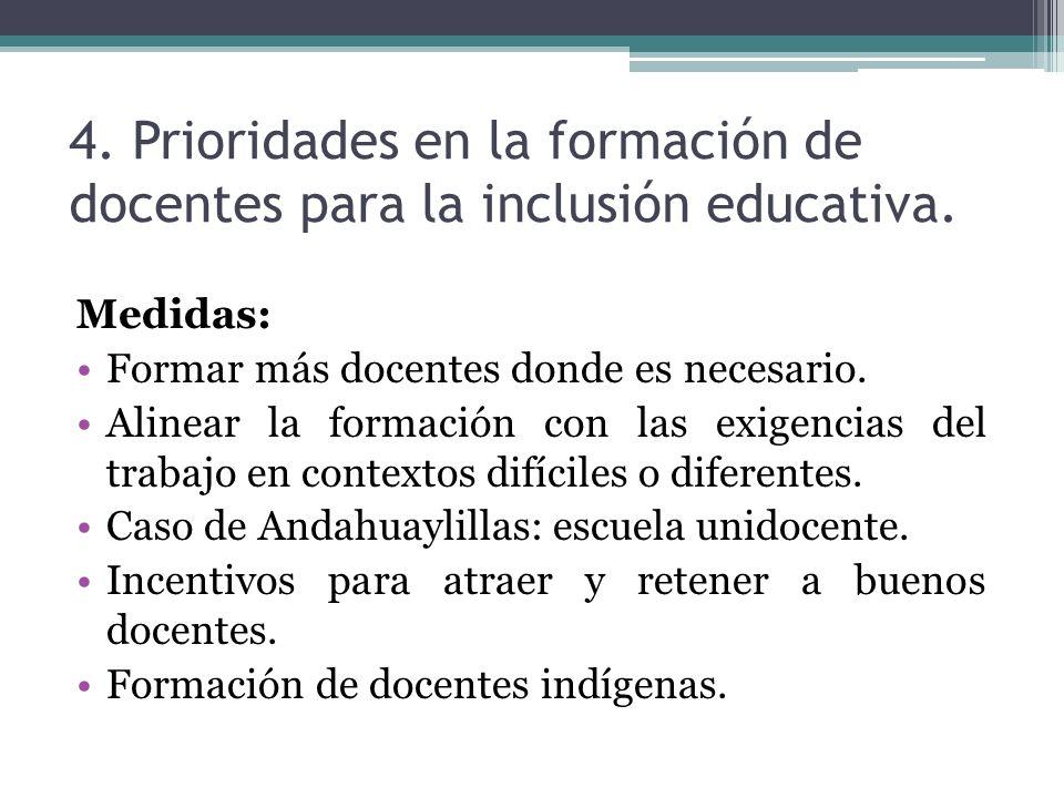 4. Prioridades en la formación de docentes para la inclusión educativa. Medidas: Formar más docentes donde es necesario. Alinear la formación con las