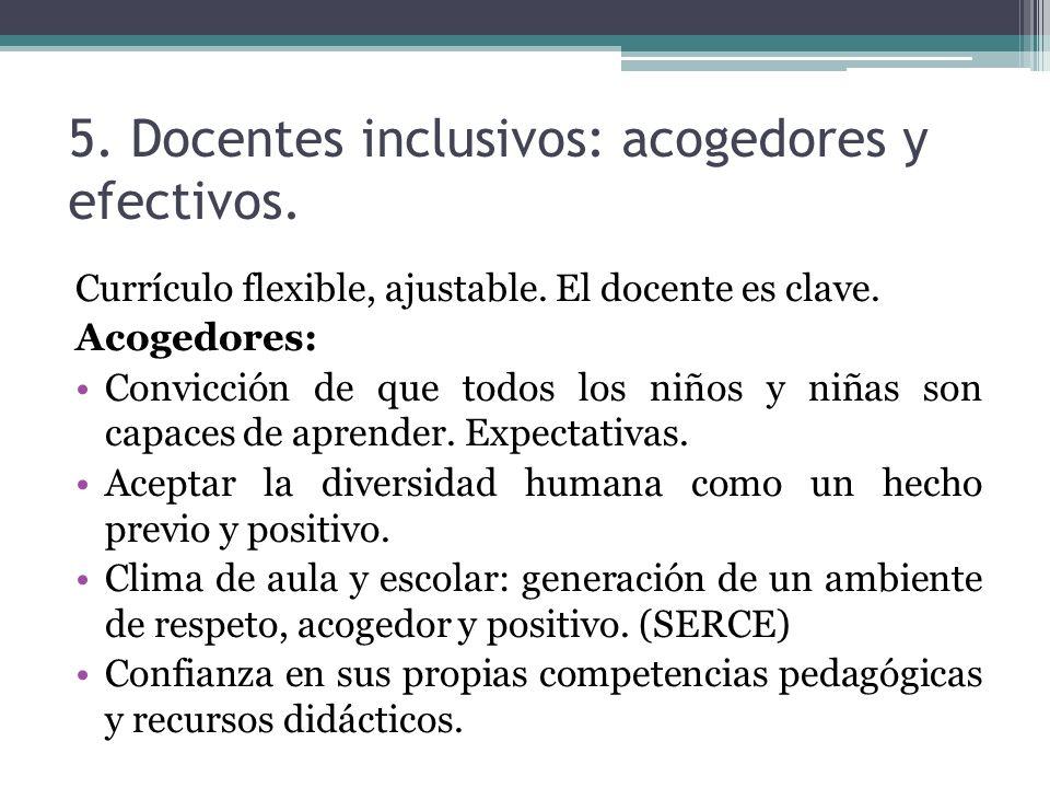 5. Docentes inclusivos: acogedores y efectivos. Currículo flexible, ajustable. El docente es clave. Acogedores: Convicción de que todos los niños y ni