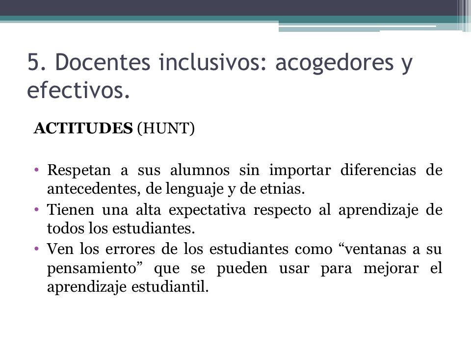 5. Docentes inclusivos: acogedores y efectivos. ACTITUDES (HUNT) Respetan a sus alumnos sin importar diferencias de antecedentes, de lenguaje y de etn